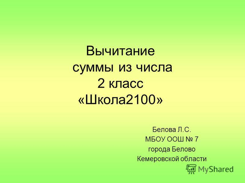Вычитание суммы из числа 2 класс «Школа 2100» Белова Л.С. МБОУ ООШ 7 города Белово Кемеровской области