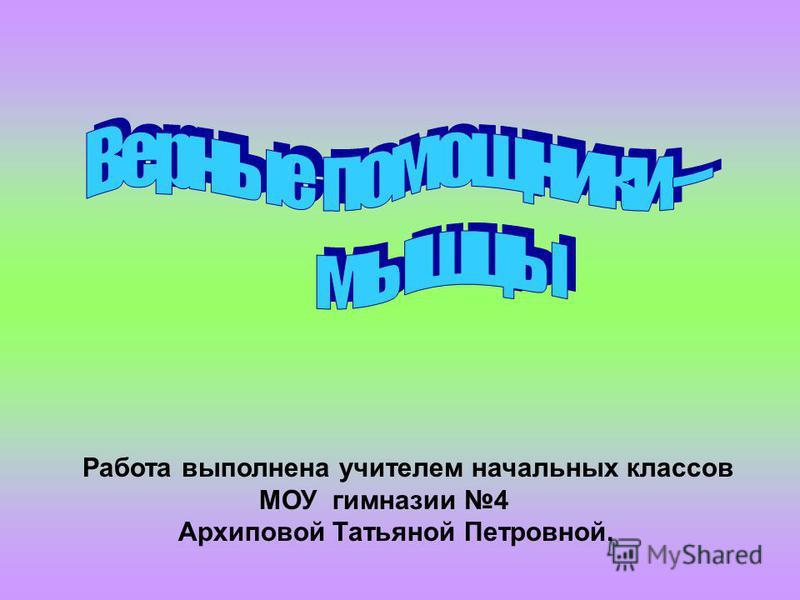 Работа выполнена учителем начальных классов МОУ гимназии 4 Архиповой Татьяной Петровной.