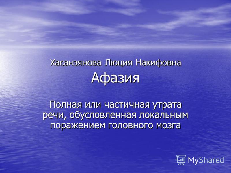 Хасанзянова Люция Накифовна Афазия Полная или частичная утрата речи, обусловленная локальным поражением головного мозга