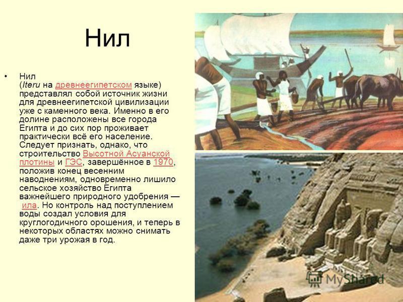 Нил Нил (Iteru на древнеегипетском языке) представлял собой источник жизни для древнеегипетской цивилизации уже с каменного века. Именно в его долине расположены все города Египта и до сих пор проживает практически всё его население. Следует признать