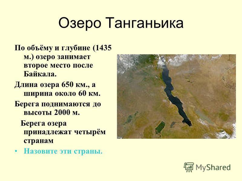 Озеро Танганьика По объёму и глубине (1435 м.) озеро занимает второе место после Байкала. Длина озера 650 км., а ширина около 60 км. Берега поднимаются до высоты 2000 м. Берега озера принадлежат четырём странам Назовите эти страны.