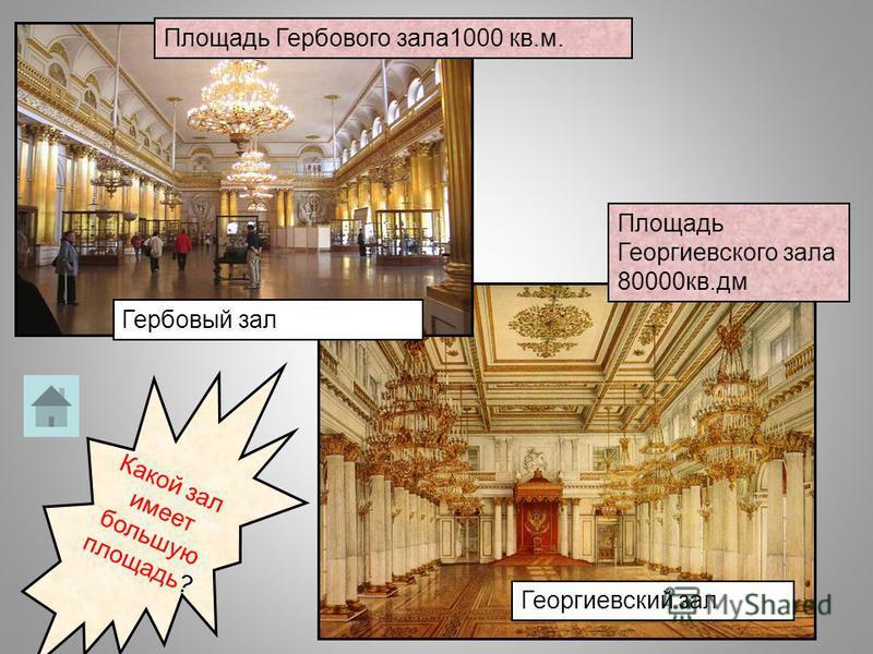 Гербовый зал Георгиевский зал Площадь Гербового зала 1000 кв.м. Площадь Георгиевского зала 80000 кв.дм Какой зал имеет большую площадь?