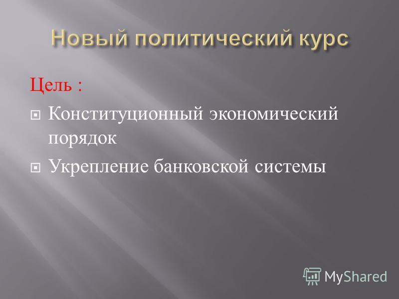 Цель : Конституционный экономический порядок Укрепление банковской системы