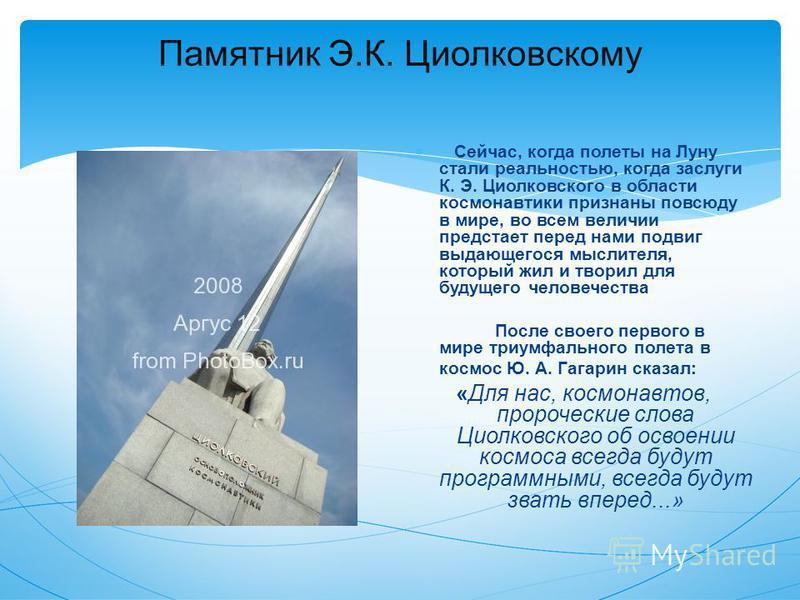Памятник Э.К. Циолковскому Сейчас, когда полеты на Луну стали реальностью, когда заслуги К. Э. Циолковского в области космонавтики признаны повсюду в мире, во всем величии предстает перед нами подвиг выдающегося мыслителя, который жил и творил для бу
