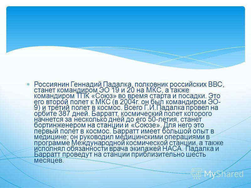 Россиянин Геннадий Падалка, полковник российских ВВС, станет командиром ЭО 19 и 20 на МКС, а также командиром ТПК «Союз» во время старта и посадки. Это его второй полет к МКС (в 2004 г. он был командиром ЭО- 9) и третий полет в космос. Всего Г.И.Пада