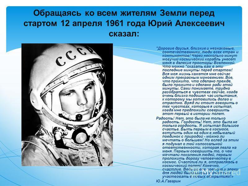 Обращаясь ко всем жителям Земли перед стартом 12 апреля 1961 года Юрий Алексеевич сказал:
