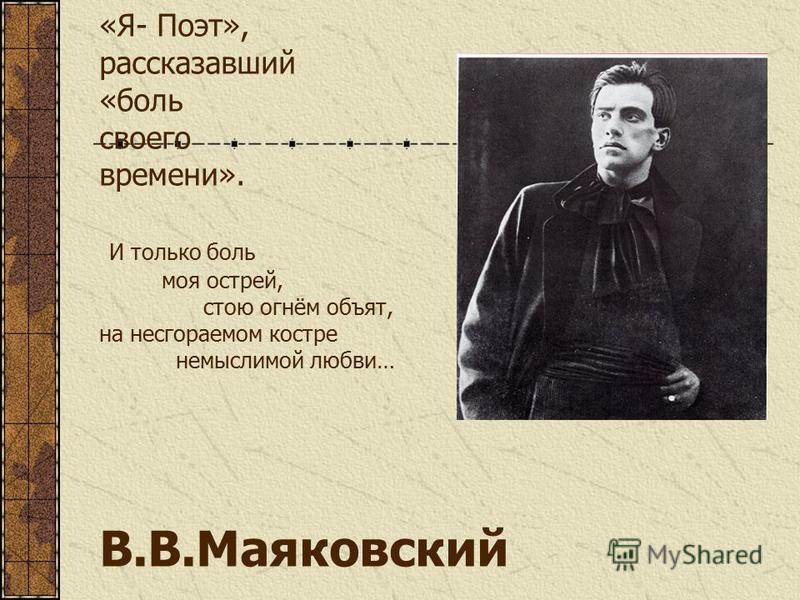 «Я- Поэт», рассказавший «боль своего времени». И только боль моя острей, стою огнём объят, на несгораемом костре немыслимой любви… В.В.Маяковский