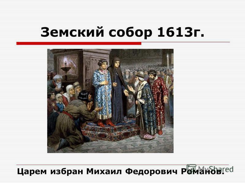 Земский собор 1613 г. Царем избран Михаил Федорович Романов.
