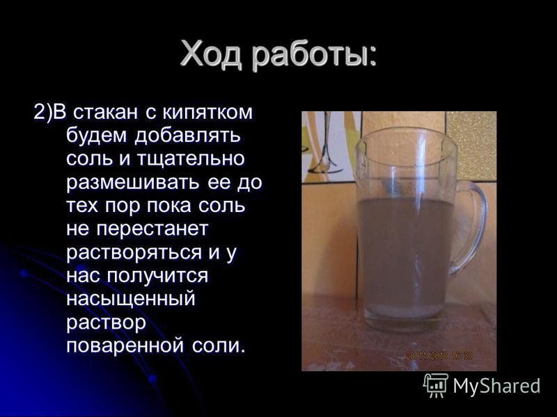 Ход работы: 2)В стакан с кипятком будем добавлять соль и тщательно размешивать ее до тех пор пока соль не перестанет растворяться и у нас получится насыщенный раствор поваренной соли.