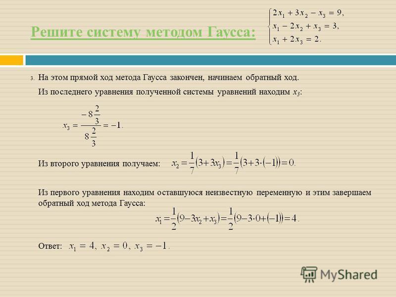 Решите систему методом Гаусса: 3. На этом прямой ход метода Гаусса закончен, начинаем обратный ход. Из последнего уравнения полученной системы уравнений находим x 3 : Из второго уравнения получаем: Из первого уравнения находим оставшуюся неизвестную