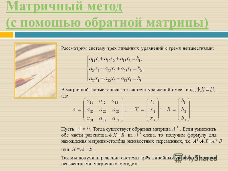 Матричный метод (с помощью обратной матрицы) Рассмотрим систему трёх линейных уравнений с тремя неизвестными: В матричной форме записи эта система уравнений имеет вид, где Пусть. Тогда существует обратная матрица. Если умножить обе части равенства на