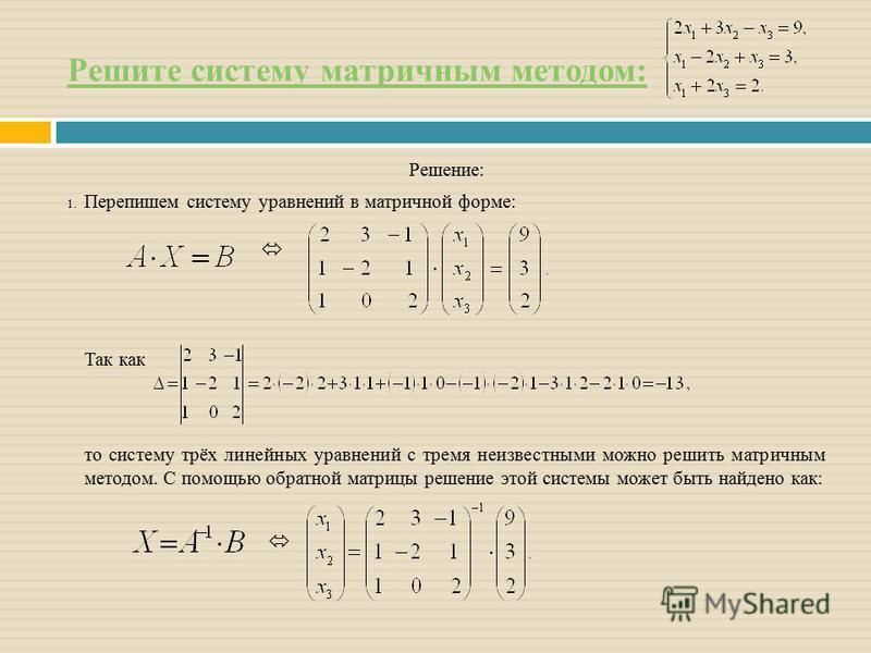 Решите систему матричным методом: Решение: 1. Перепишем систему уравнений в матричной форме: Так как то систему трёх линейных уравнений с тремя неизвестными можно решить матричным методом. С помощью обратной матрицы решение этой системы может быть на