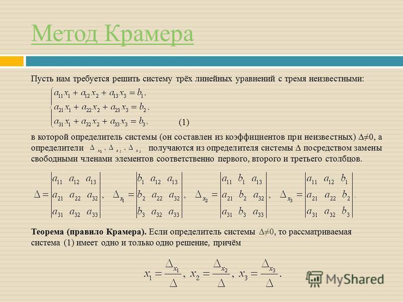 Метод Крамера Пусть нам требуется решить систему трёх линейных уравнений с тремя неизвестными: (1) в которой определитель системы (он составлен из коэффициентов при неизвестных) 0, а определители получаются из определителя системы посредством замены