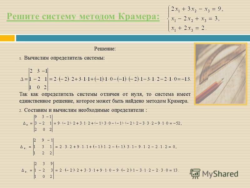 Решите систему методом Крамера: Решение: 1. Вычислим определитель системы: Так как определитель системы отличен от нуля, то система имеет единственное решение, которое может быть найдено методом Крамера. 2. Составим и вычислим необходимые определител