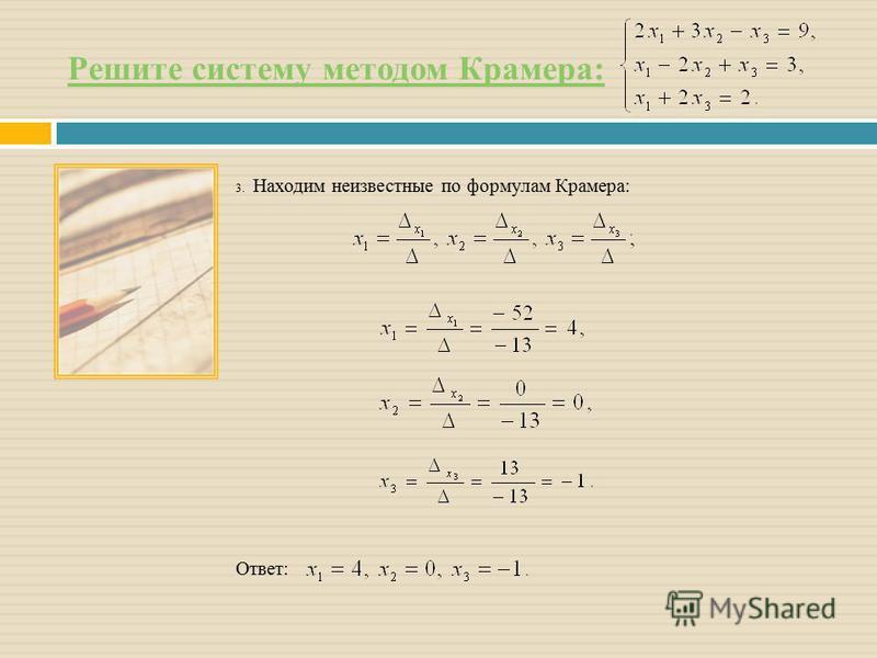 Решите систему методом Крамера: 3. Находим неизвестные по формулам Крамера: Ответ: