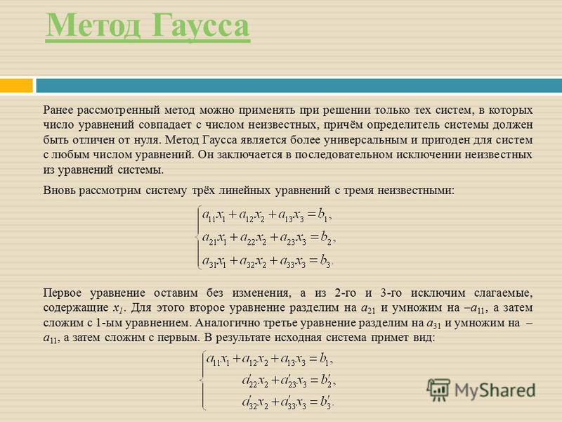 Метод Гаусса Ранее рассмотренный метод можно применять при решении только тех систем, в которых число уравнений совпадает с числом неизвестных, причём определитель системы должен быть отличен от нуля. Метод Гаусса является более универсальным и приго