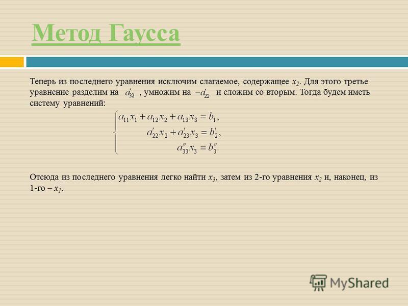 Метод Гаусса Теперь из последнего уравнения исключим слагаемое, содержащее x 2. Для этого третье уравнение разделим на, умножим на и сложим со вторым. Тогда будем иметь систему уравнений: Отсюда из последнего уравнения легко найти x 3, затем из 2-го