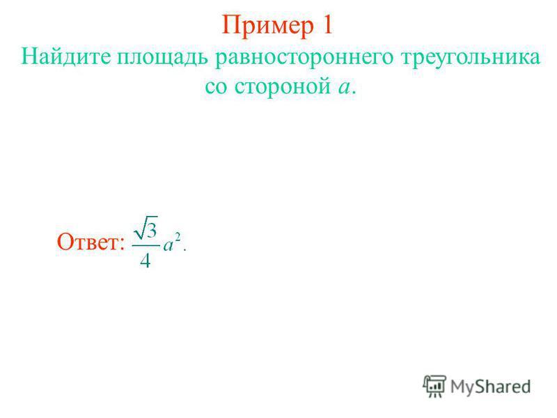 Пример 1 Найдите площадь равностороннего треугольника со стороной a. Ответ: