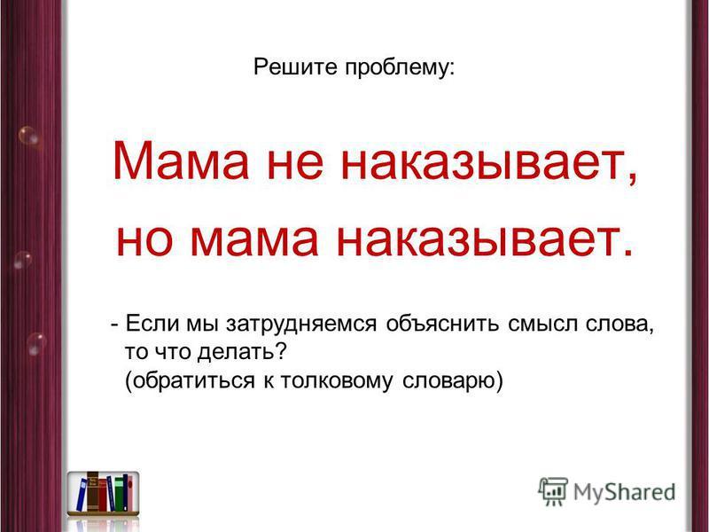Решите проблему: Мама не наказывает, но мама наказывает. - Если мы затрудняемся объяснить смысл слова, то что делать? (обратиться к толковому словарю)
