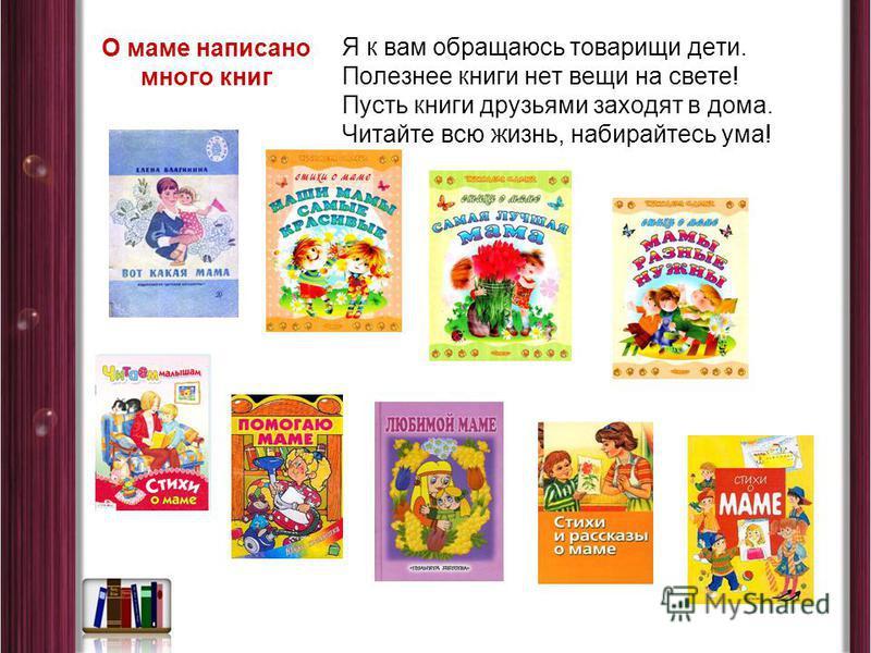 О маме написано много книг Я к вам обращаюсь товарищи дети. Полезнее книги нет вещи на свете! Пусть книги друзьями заходят в дома. Читайте всю жизнь, набирайтесь ума!