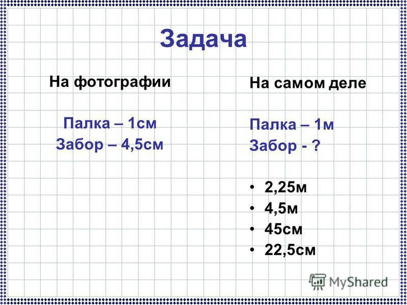 Задача На фотографии Палка – 1 см Забор – 4,5 см На самом деле Палка – 1 м Забор - ? 2,25 м 4,5 м 45 см 22,5 см