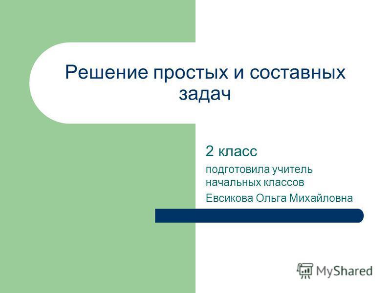 Решение простых и составных задач 2 класс подготовила учитель начальных классов Евсикова Ольга Михайловна
