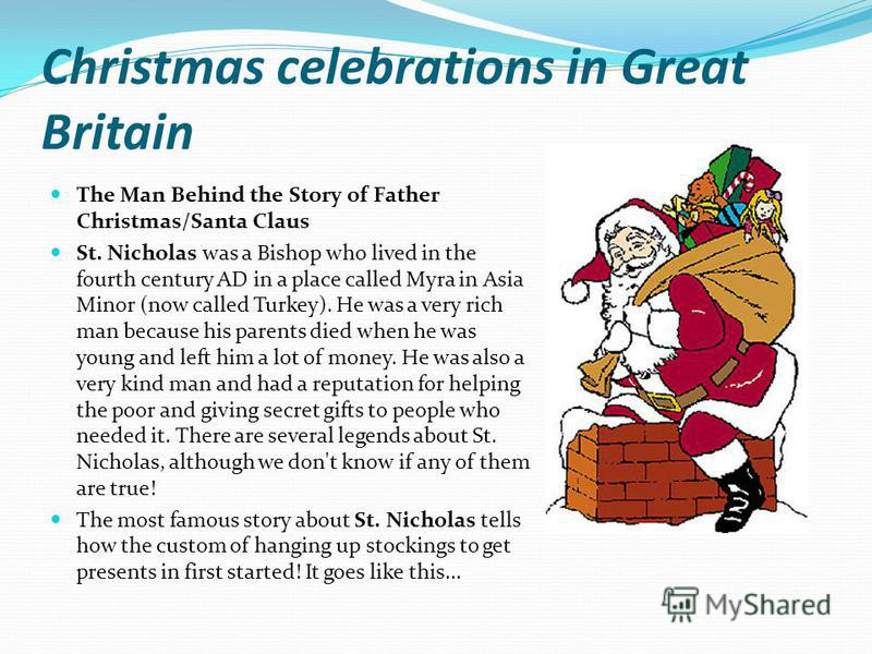 Christmas celebrations in Great Britain The Man Behind the Story of Father Christmas/Santa Claus St. Nicholas was a Bishop who lived in the fourth century AD in a place called Myra in Asia Minor (now called Turkey). He was a very rich man because his