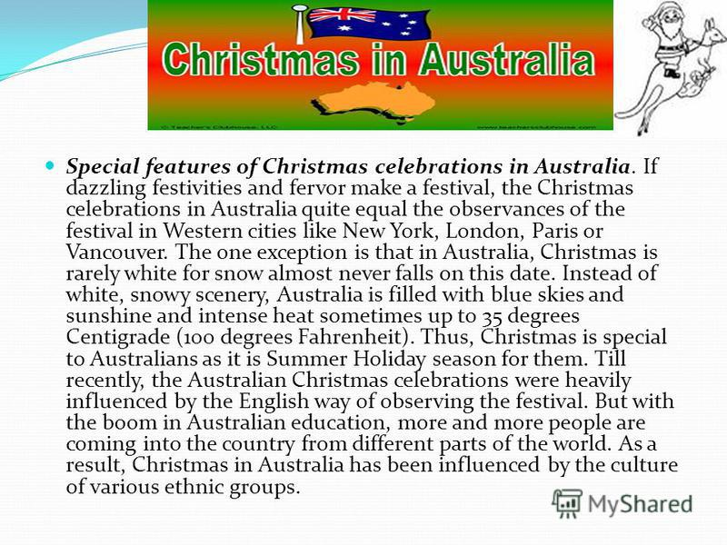 Special features of Christmas celebrations in Australia. If dazzling festivities and fervor make a festival, the Christmas celebrations in Australia quite equal the observances of the festival in Western cities like New York, London, Paris or Vancouv