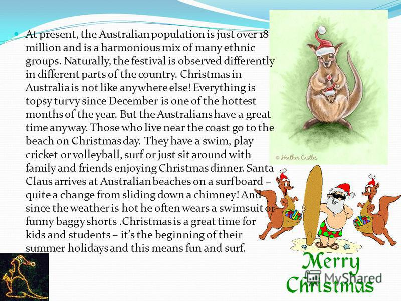 At present, the Australian population is just over 18 million and is a harmonious mix of many ethnic groups. Naturally, the festival is observed differently in different parts of the country. Christmas in Australia is not like anywhere else! Everythi