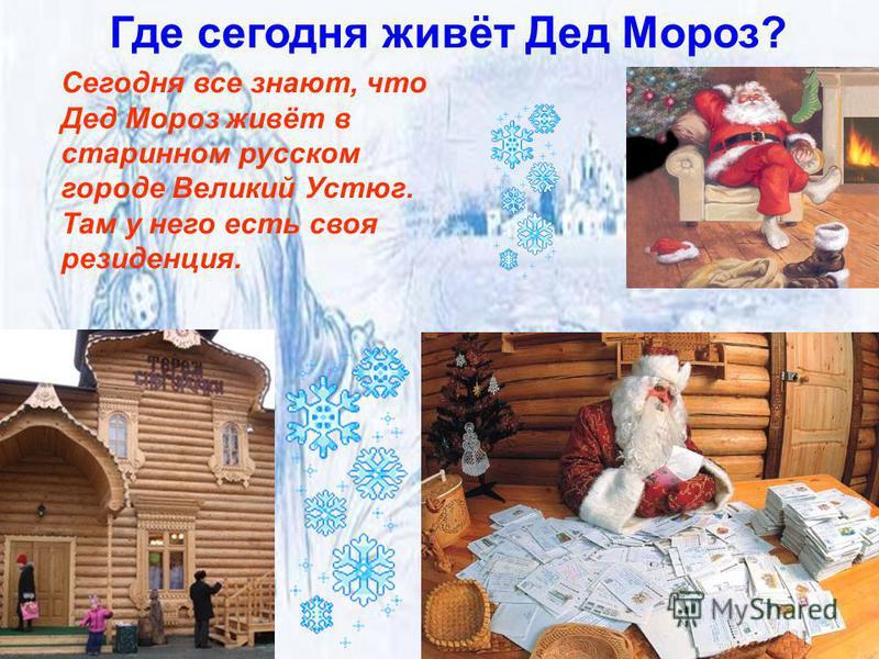 Где сегодня живёт Дед Мороз? Сегодня все знают, что Дед Мороз живёт в старинном русском городе Великий Устюг. Там у него есть своя резиденция.