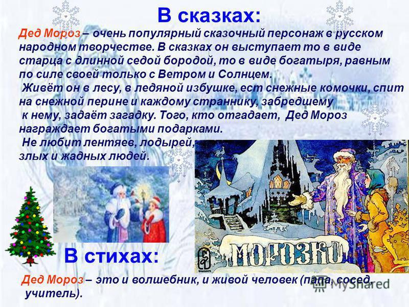 Дед Мороз – очень популярный сказочный персонаж в русском народном творчестве. В сказках он выступает то в виде старца с длинной седой бородой, то в виде богатыря, равным по силе своей только с Ветром и Солнцем. Живёт он в лесу, в ледяной избушке, ес