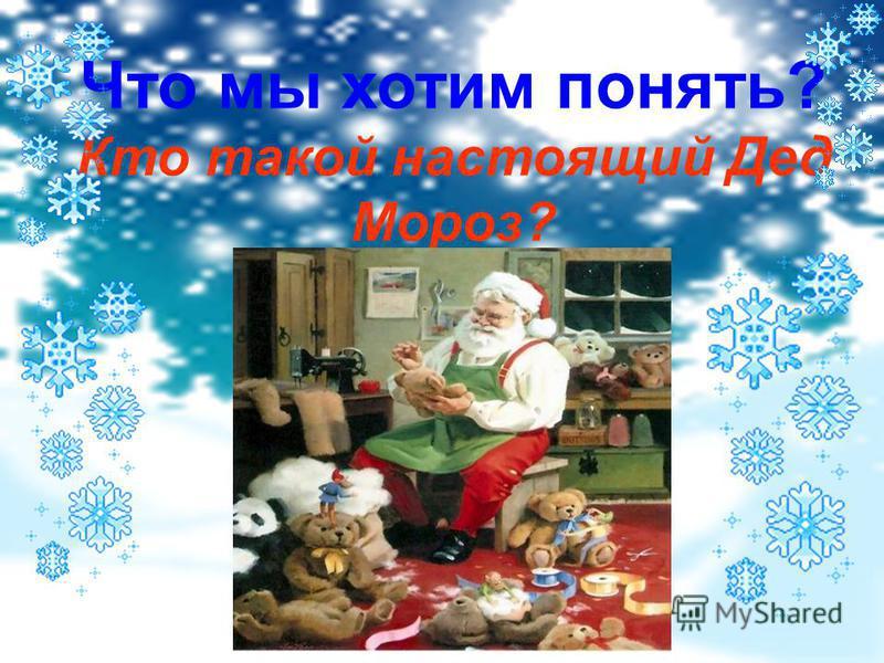 Что мы хотим понять? Кто такой настоящий Дед Мороз?