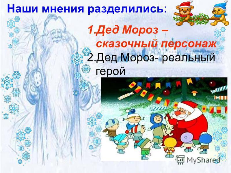 1. Дед Мороз – сказочный персонаж 2. Дед Мороз- реальный герой Наши мнения разделились: