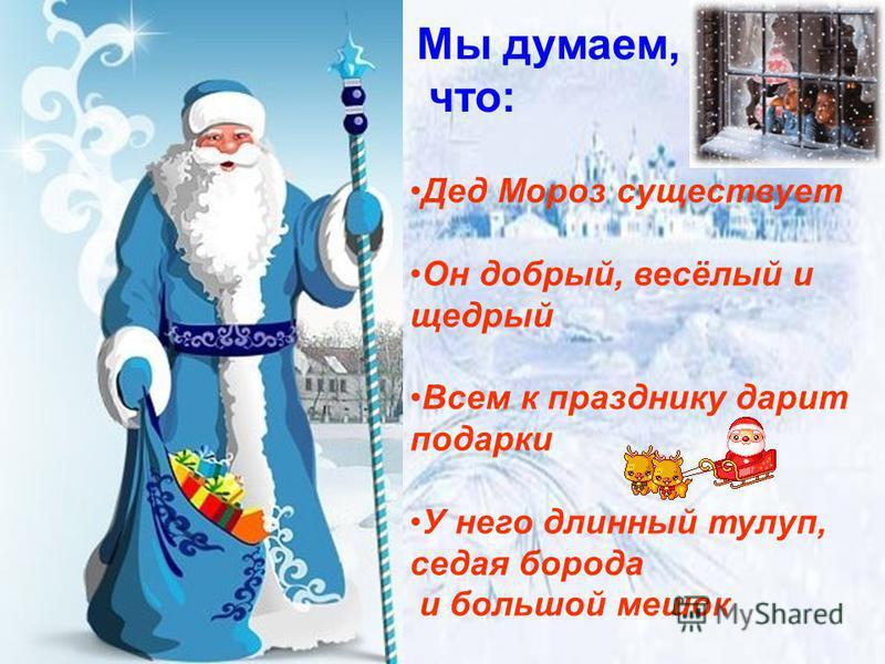 Мы думаем, что: Дед Мороз существует Он добрый, весёлый и щедрый Всем к празднику дарит подарки У него длинный тулуп, седая борода и большой мешок