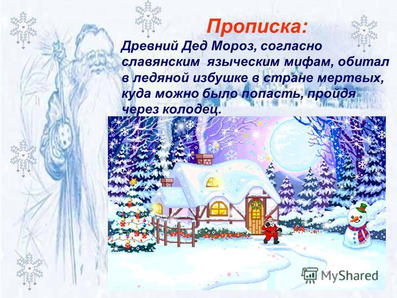 Прописка: Древний Дед Мороз, согласно славянским языческим мифам, обитал в ледяной избушке в стране мертвых, куда можно было попасть, пройдя через колодец.