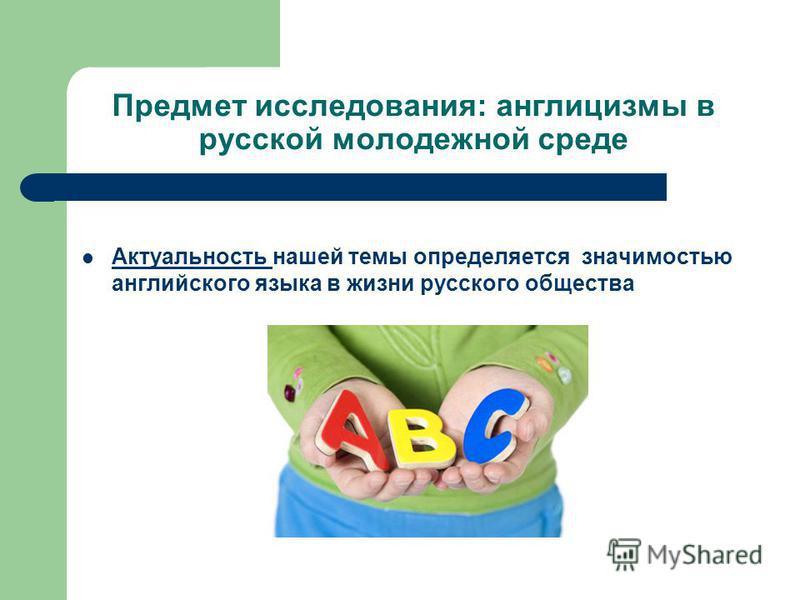 Предмет исследования: англицизмы в русской молодежной среде Актуальность нашей темы определяется значимостью английского языка в жизни русского общества