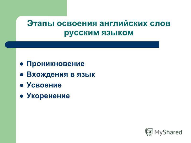 Этапы освоения английских слов русским языком Проникновение Вхождения в язык Усвоение Укоренение