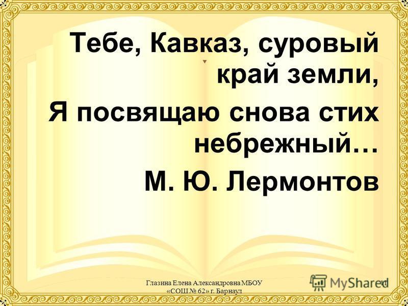Тебе, Кавказ, суровый край земли, Я посвящаю снова стих небрежный… М. Ю. Лермонтов 11Глазина Елена Александровна МБОУ «СОШ 62» г. Барнаул