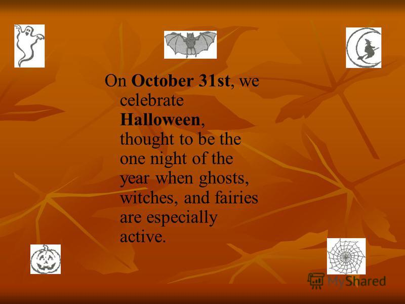 On October 31st, we celebrate Halloween, thought to be the one night of the year when ghosts, witches, and fairies are especially active.