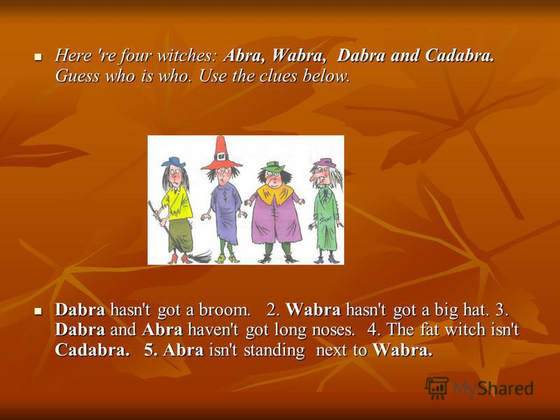 Here 're four witches: Abra, Wabra, Dabra and Cadabra. Guess who is who. Use the clues below. Here 're four witches: Abra, Wabra, Dabra and Cadabra. Guess who is who. Use the clues below. Dabra hasn't got a broom. 2. Wabra hasn't got a big hat. 3. Da