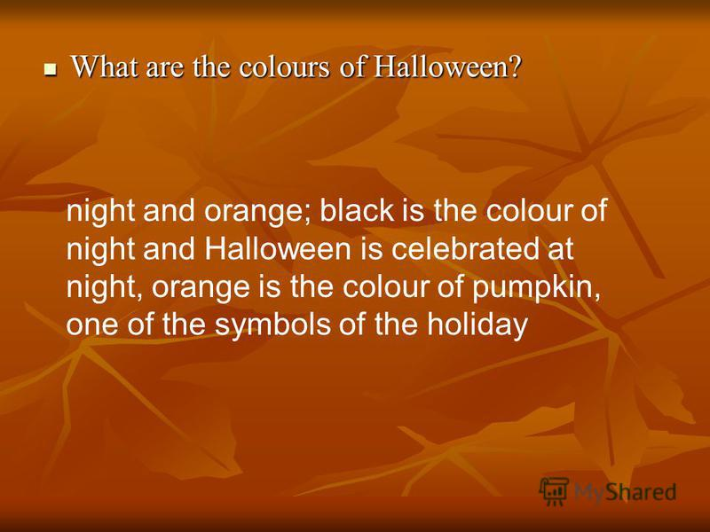 What are the colours of Halloween? What are the colours of Halloween? night and orange; black is the colour of night and Halloween is celebrated at night, orange is the colour of pumpkin, one of the symbols of the holiday