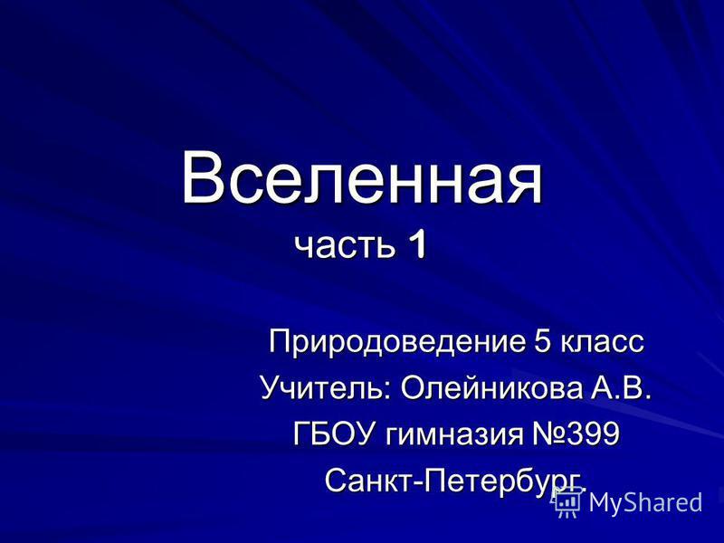 Вселенная часть 1 Природоведение 5 класс Учитель: Олейникова А.В. ГБОУ гимназия 399 Санкт-Петербург.