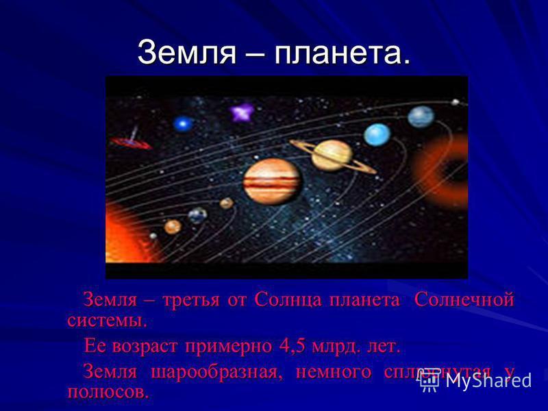 Земля – планета. Земля – третья от Солнца планета Солнечной системы. Земля – третья от Солнца планета Солнечной системы. Ее возраст примерно 4,5 млрд. лет. Ее возраст примерно 4,5 млрд. лет. Земля шарообразная, немного сплюснутая у полюсов. Земля шар