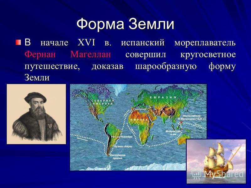 Форма Земли В начале XVI в. испанский мореплаватель Фернан Магеллан совершил кругосветное путешествие, доказав шарообразную форму Земли