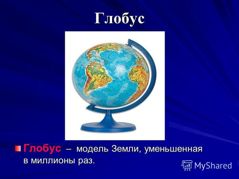 Глобус Глобус – модель Земли, уменьшенная в миллионы раз.