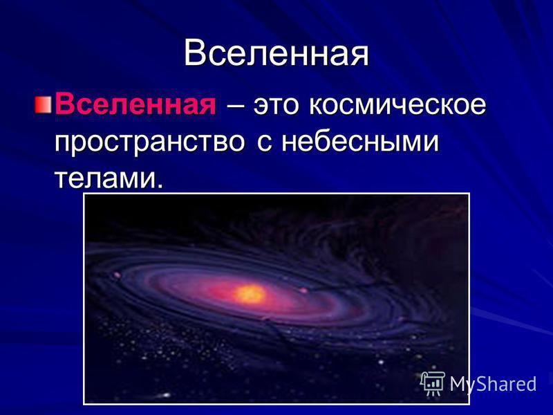 Вселенная Вселенная – это космическое пространство с небесными телами.