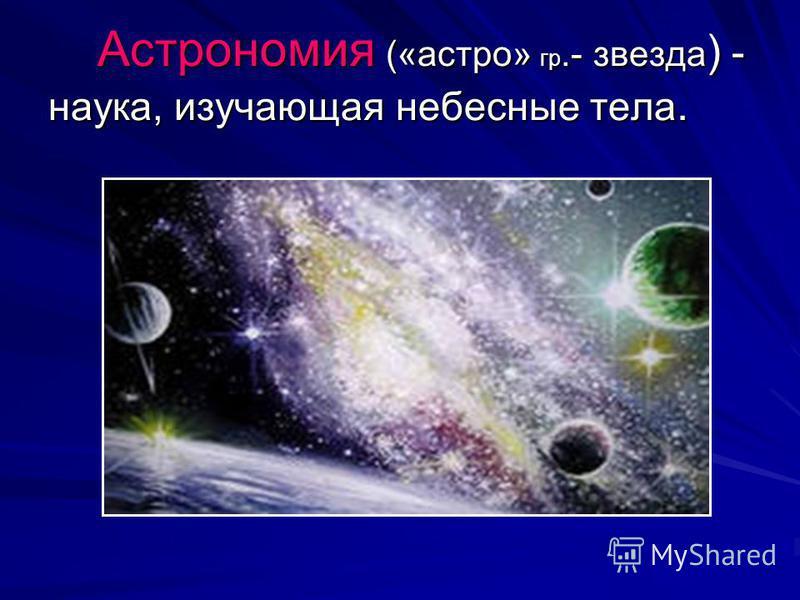 Астрономия («астра» гр.- звезда ) - наука, изучающая небесные тела. Астрономия («астра» гр.- звезда ) - наука, изучающая небесные тела.