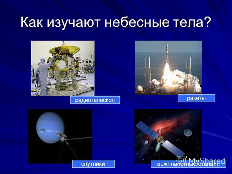 Как изучают небесные тела? радиотелескоп ракеты спутники межпланетные станции