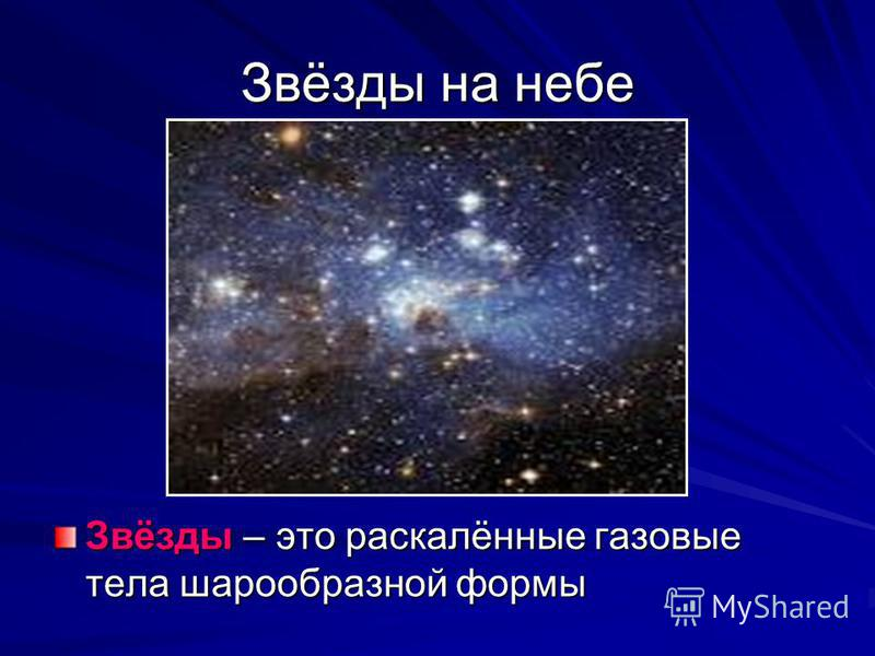 Звёзды на небе Звёзды – это раскалённые газовые тела шарообразной формы