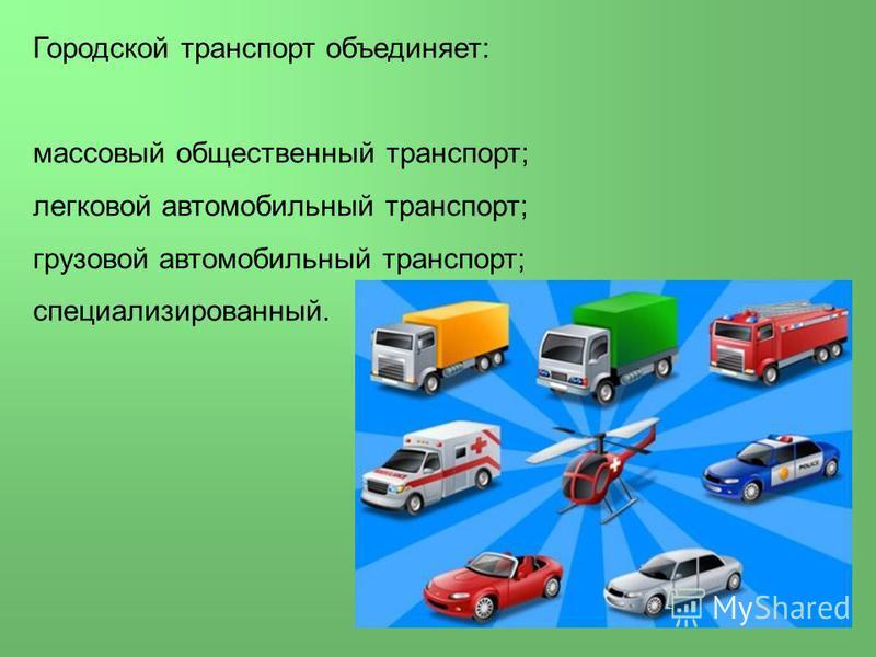 Городской транспорт объединяет: массовый общественный транспорт; легковой автомобильный транспорт; грузовой автомобильный транспорт; специализированный.